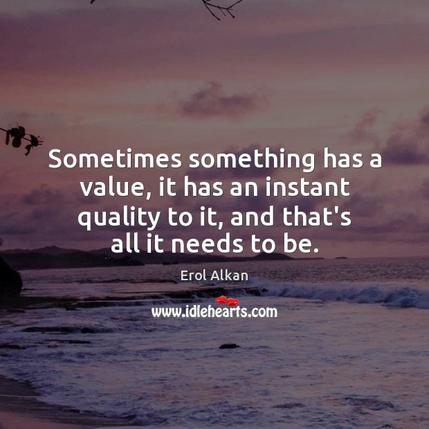 Sometimes something has a value, it has an instant quality to it, Image
