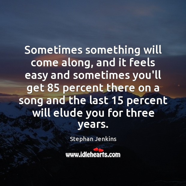 Sometimes something will come along, and it feels easy and sometimes you'll Stephan Jenkins Picture Quote