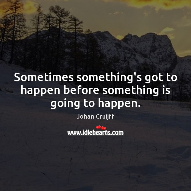 Sometimes something's got to happen before something is going to happen. Johan Cruijff Picture Quote