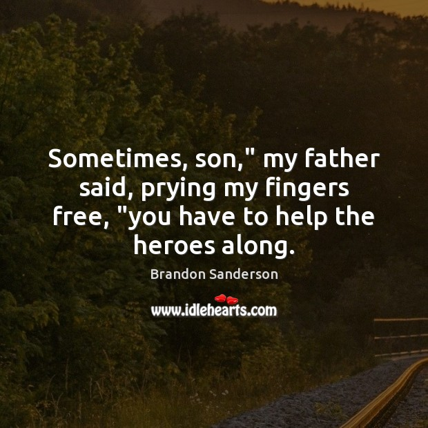 """Sometimes, son,"""" my father said, prying my fingers free, """"you have to Brandon Sanderson Picture Quote"""