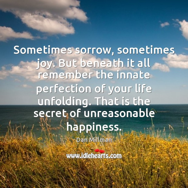 Sometimes sorrow, sometimes joy. But beneath it all remember the innate perfection Image