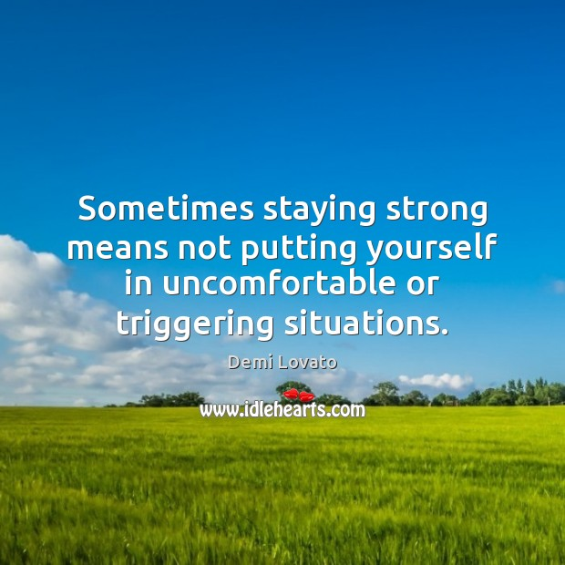 Sometimes staying strong means not putting yourself in uncomfortable or triggering situations. Demi Lovato Picture Quote