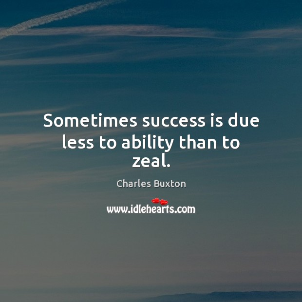 Sometimes success is due less to ability than to zeal. Image
