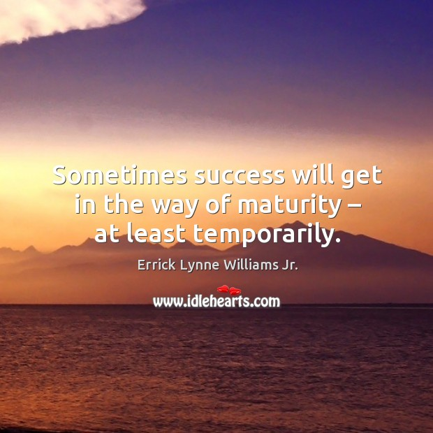 Sometimes success will get in the way of maturity – at least temporarily. Image
