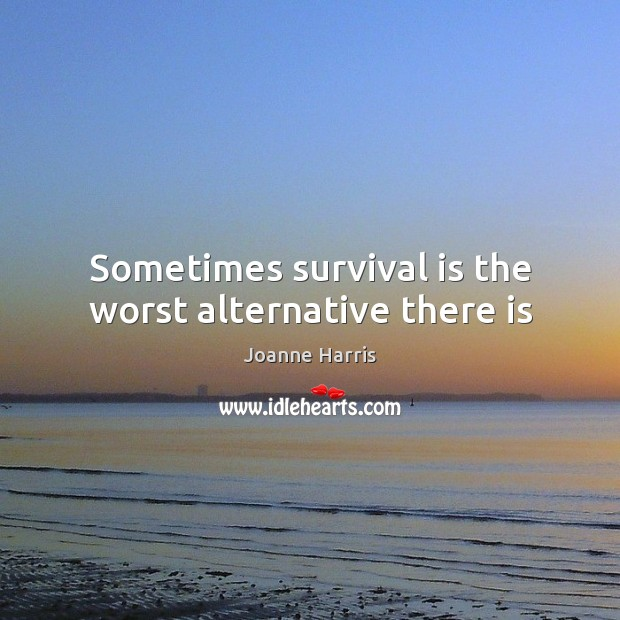 Sometimes survival is the worst alternative there is Joanne Harris Picture Quote