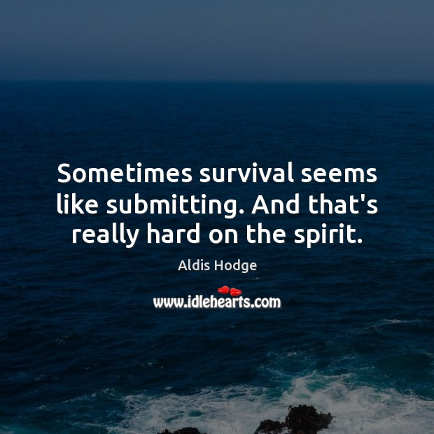 Image, Sometimes survival seems like submitting. And that's really hard on the spirit.