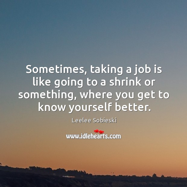Image, Sometimes, taking a job is like going to a shrink or something, where you get to know yourself better.