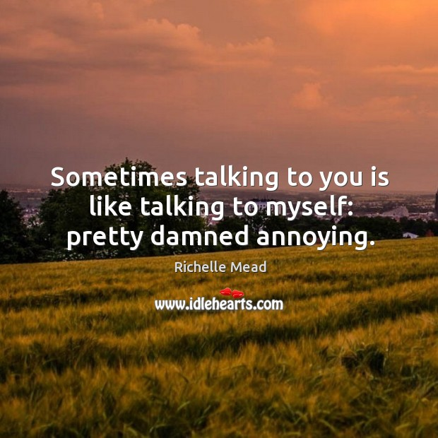 Image, Sometimes talking to you is like talking to myself: pretty damned annoying.