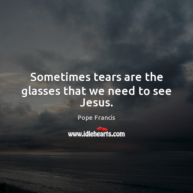 Sometimes tears are the glasses that we need to see Jesus. Image