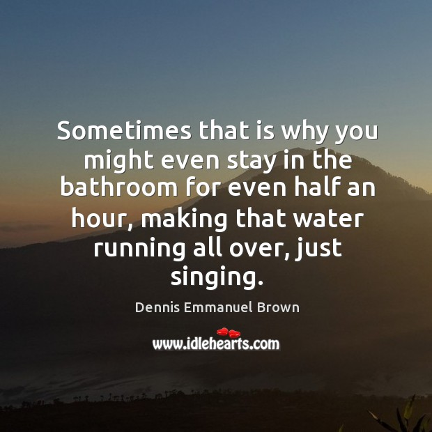 Sometimes that is why you might even stay in the bathroom for even half an hour, making that water running all over, just singing. Dennis Emmanuel Brown Picture Quote