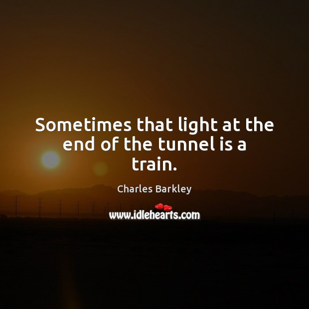 Sometimes that light at the end of the tunnel is a train. Charles Barkley Picture Quote