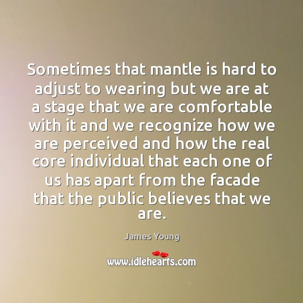Sometimes that mantle is hard to adjust to wearing but we are at a stage that we are Image