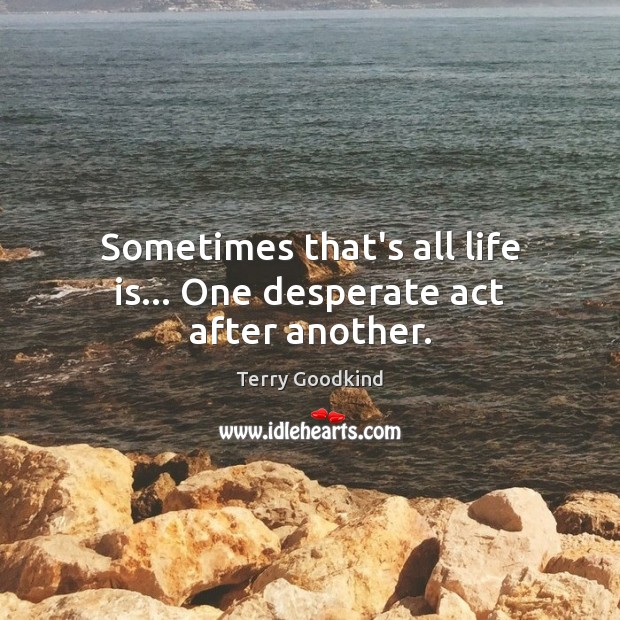 Sometimes that's all life is… One desperate act after another. Image