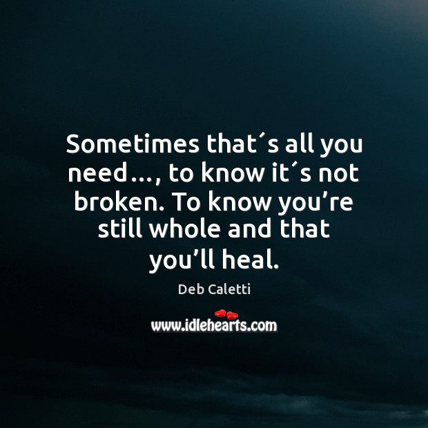 Sometimes that´s all you need…, to know it´s not broken. Deb Caletti Picture Quote