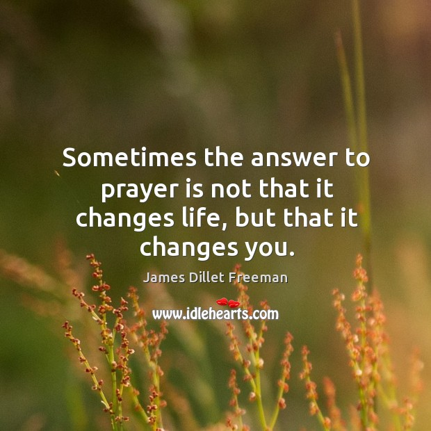 Sometimes the answer to prayer is not that it changes life, but that it changes you. James Dillet Freeman Picture Quote