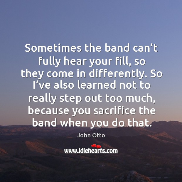 Sometimes the band can't fully hear your fill, so they come in differently. Image