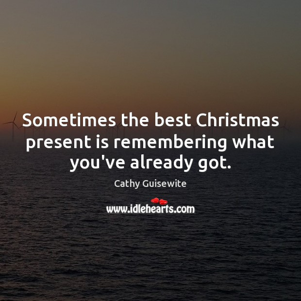 Sometimes the best Christmas present is remembering what you've already got. Cathy Guisewite Picture Quote