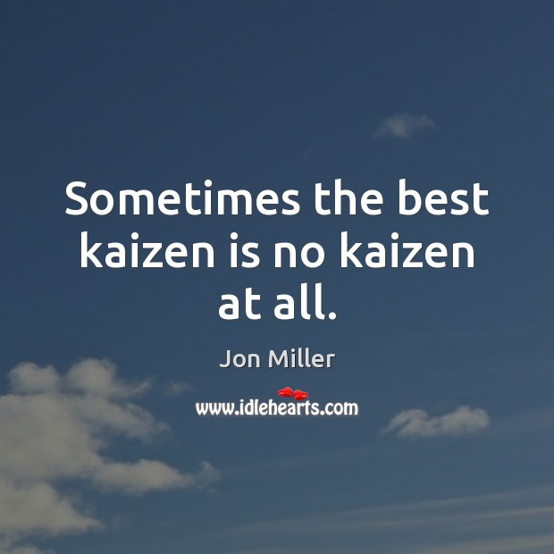 Sometimes the best kaizen is no kaizen at all. Image