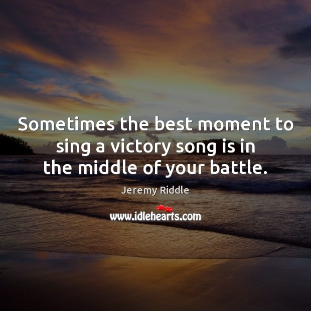 Sometimes the best moment to sing a victory song is in the middle of your battle. Image