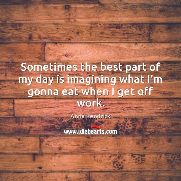 Sometimes the best part of my day is imagining what I'm gonna eat when I get off work. Anna Kendrick Picture Quote
