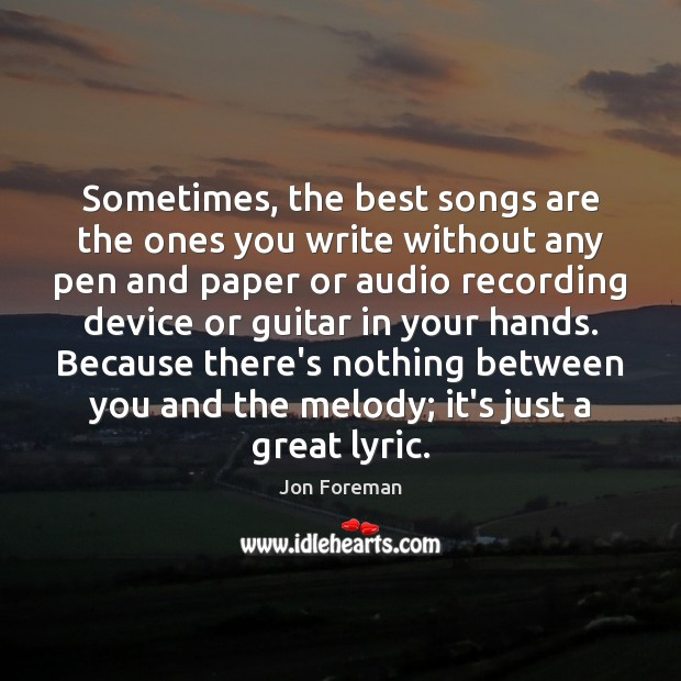 Sometimes, the best songs are the ones you write without any pen Jon Foreman Picture Quote