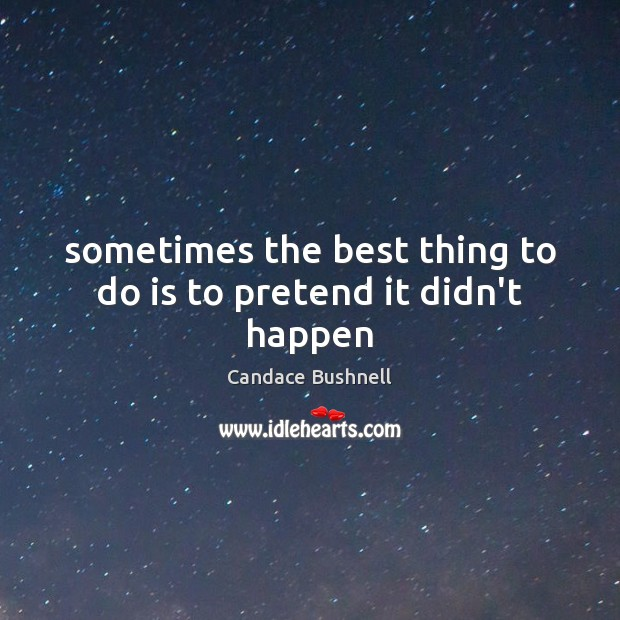 Sometimes the best thing to do is to pretend it didn't happen Candace Bushnell Picture Quote