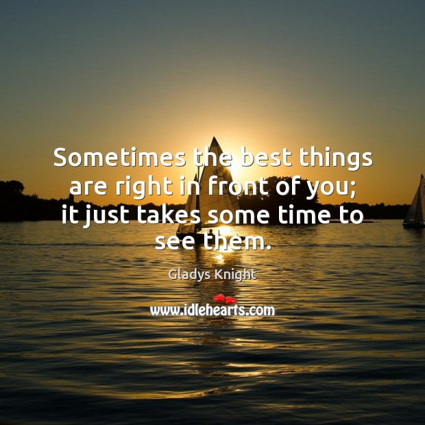 Sometimes the best things are right in front of you; it just takes some time to see them. Image