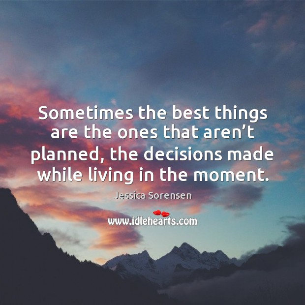Sometimes the best things are the ones that aren't planned, the Jessica Sorensen Picture Quote