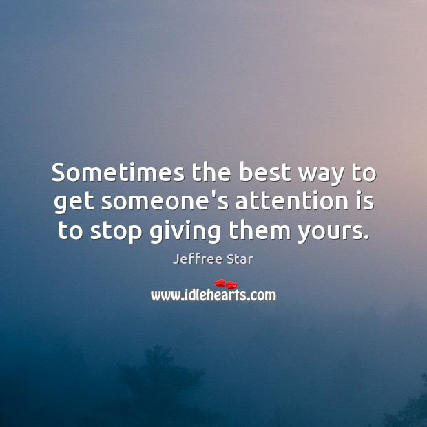 Sometimes the best way to get someone's attention is to stop giving them yours. Image