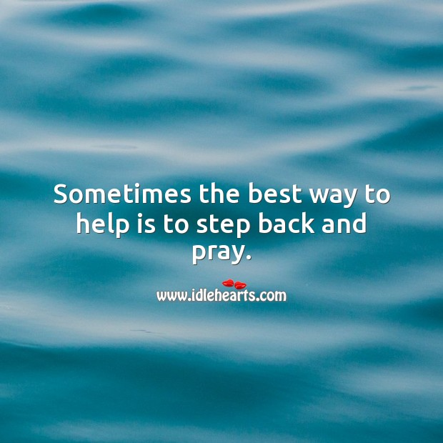 Sometimes the best way to help is to step back and pray. Help Quotes Image