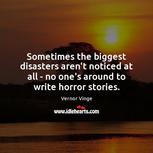 Vernor Vinge Picture Quote image saying: Sometimes the biggest disasters aren't noticed at all – no one's around