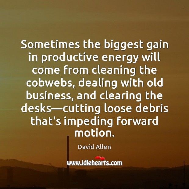 Sometimes the biggest gain in productive energy will come from cleaning the David Allen Picture Quote