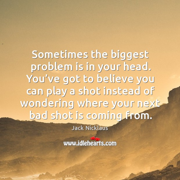 Sometimes the biggest problem is in your head. Image
