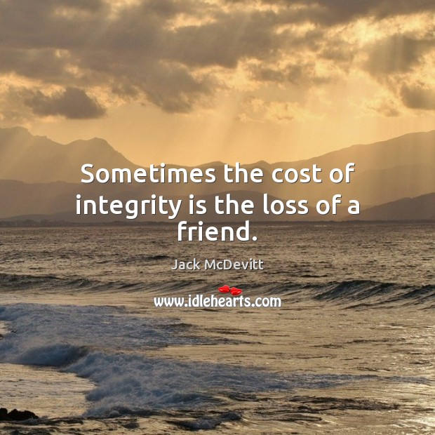 Sometimes the cost of integrity is the loss of a friend. Integrity Quotes Image