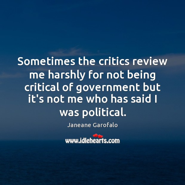 Sometimes the critics review me harshly for not being critical of government Janeane Garofalo Picture Quote