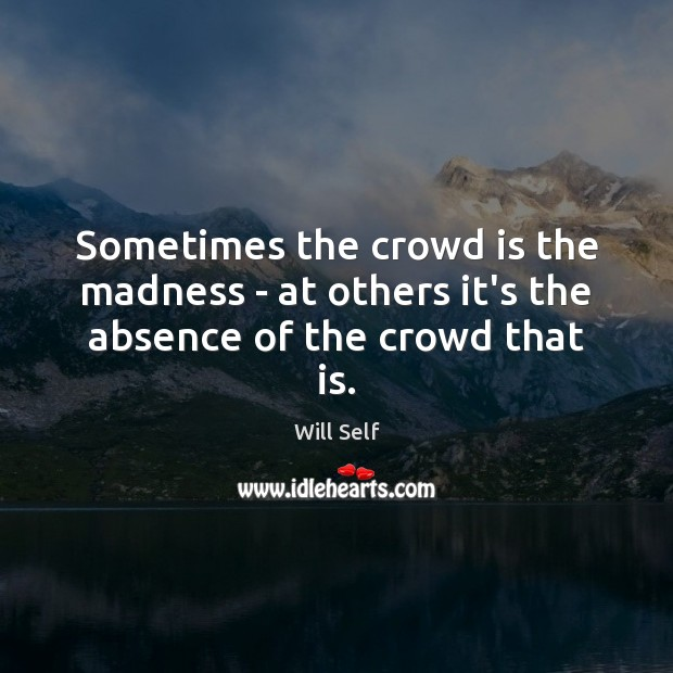 Sometimes the crowd is the madness – at others it's the absence of the crowd that is. Image
