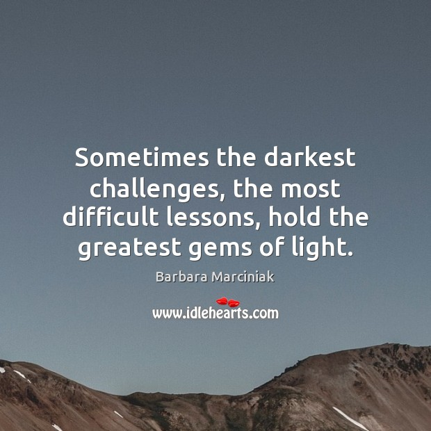 Sometimes the darkest challenges, the most difficult lessons, hold the greatest gems Barbara Marciniak Picture Quote