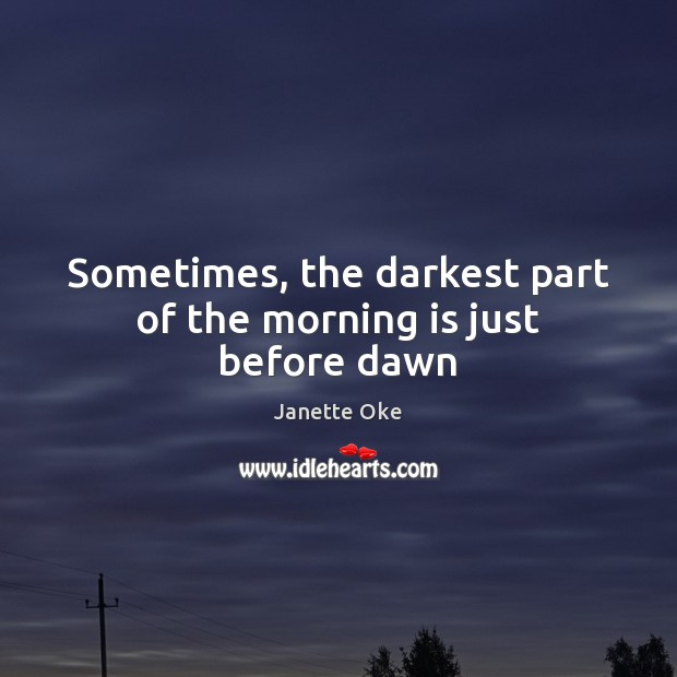 Sometimes, the darkest part of the morning is just before dawn Janette Oke Picture Quote