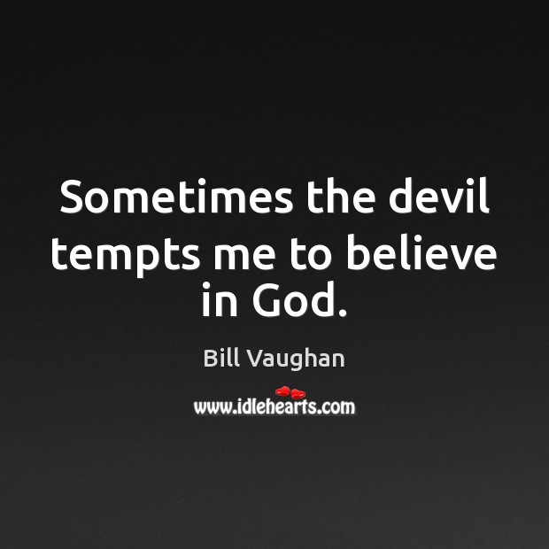Sometimes the devil tempts me to believe in God. Image