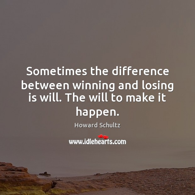 Howard Schultz Picture Quote image saying: Sometimes the difference between winning and losing is will. The will to make it happen.