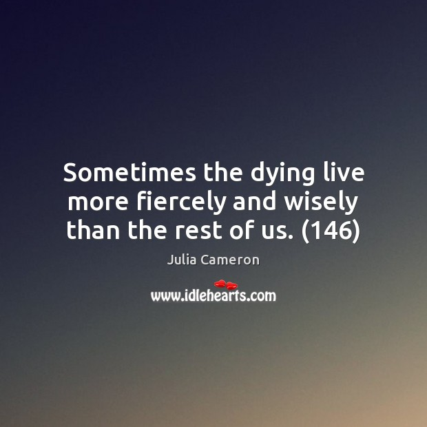 Sometimes the dying live more fiercely and wisely than the rest of us. (146) Image