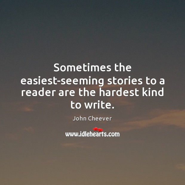 Sometimes the easiest-seeming stories to a reader are the hardest kind to write. John Cheever Picture Quote