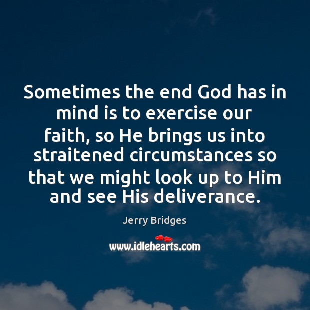 Sometimes the end God has in mind is to exercise our faith, Jerry Bridges Picture Quote