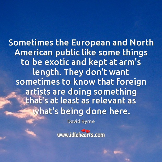 Sometimes the European and North American public like some things to be David Byrne Picture Quote
