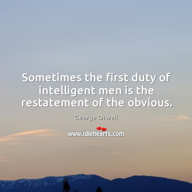 Sometimes the first duty of intelligent men is the restatement of the obvious. Image