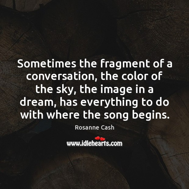 Sometimes the fragment of a conversation, the color of the sky, the Rosanne Cash Picture Quote
