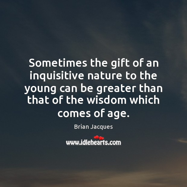 Sometimes the gift of an inquisitive nature to the young can be Brian Jacques Picture Quote