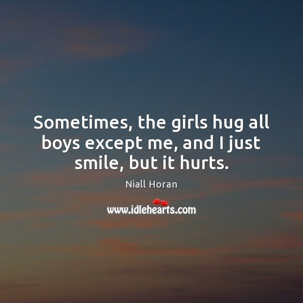 Sometimes, the girls hug all boys except me, and I just smile, but it hurts. Image