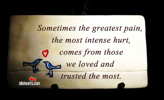 Sometimes The Greatest Pain, The Most Intense Hurt…