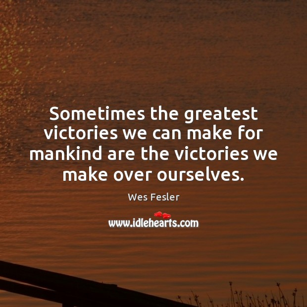 Sometimes the greatest victories we can make for mankind are the victories Wes Fesler Picture Quote